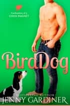 Bird Dog - Confessions of a Chick Magnet, #4 ebook by Jenny Gardiner