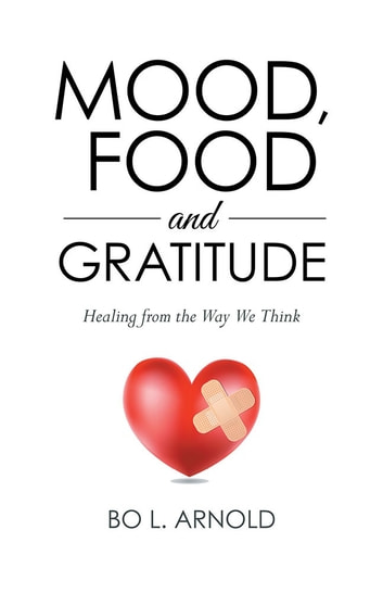 Mood, Food and Gratitude - Healing from the Way We Think ebook by Bo L. Arnold