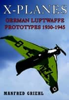 X-Planes - German Luftwaffe Prototypes 1930-1945 ebook by Manfred Griehl