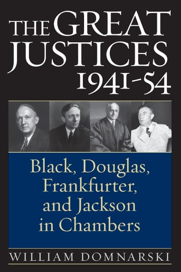 The Great Justices, 1941-54 - Black, Douglas, Frankfurter, and Jackson in Chambers ebook by William Domnarski