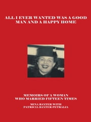 All I Ever Wanted Was a Good Man and a Happy Home - Memoirs of a Woman Who Married Fifteen Times ebook by Patricia Baxter Petralia, Mina Baxter Petralia