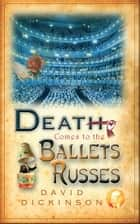 Death Comes to the Ballets Russes ebook by David Dickinson