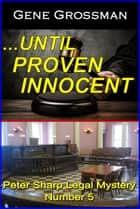 ...Until Proven Innocent: Peter Sharp Legal Mystery #5 ebook by Gene Grossman