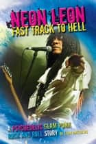 Neon Leon Fast Track to Hell: A Psychedelic Glam Punk Rock and Roll Story ebook by Leon Matthews
