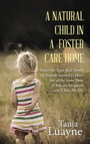 A Natural Child in a Foster Care Home - Wasn'T the Tight-Knit Family My Friends Seemed to Have, but at the Same Time, It Was an Adventure—And It Was My Life. ebook by Tanja Luayne