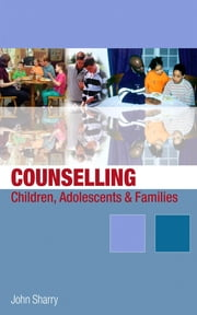 Counselling Children, Adolescents and Families - A Strengths-Based Approach ebook by Dr John Sharry