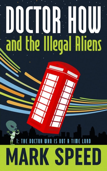 Doctor How and the Illegal Aliens Book one: The Doctor Who isn't a Time Lord - Doctor How, #1 ebook by Mark Speed