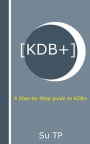 KDB+ - A Step-by-Step guide to KDB+ ebook by Su TP