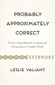 Probably Approximately Correct - Nature's Algorithms for Learning and Prospering in a Complex World ebook by Leslie Valiant