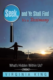 Seek and Ye Shall Find It's a Testimony - What's Hidden Within Us? ebook by Virginia King