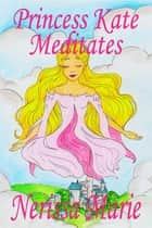 Princess Kate Meditates (Children's Book about Mindfulness Meditation for Kids, Preschool Books, Kids Books, Kindergarten Books, Kids Book, Ages 2-8, Toddler Books, Kids Books, Baby Books, Kids Books) ebook by Nerissa Marie