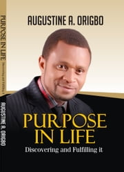 Purpose In Life - Discovering And Fulfilling It ebook by Augustine Ayodeji Origbo