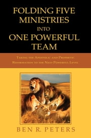 Folding Five Ministries Into One Powerful Team: Taking the Prophetic and Apostolic Reformation to the Next Powerful Level ebook by Ben Peters