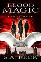 Blood Magic - The Mage's Daughter Trilogy, #1 ebook by S.A. Beck