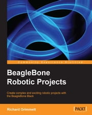 BeagleBone Robotic Projects ebook by Richard Grimmett