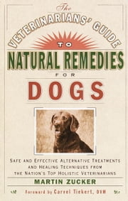 The Veterinarians' Guide to Natural Remedies for Dogs - Safe and Effective Alternative Treatments and Healing Techniques from the Nations Top Holistic Veterinarians ebook by Martin Zucker