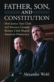 Father, Son, and Constitution - How Justice Tom Clark and Attorney General Ramsey Clark Shaped American Democracy ebook by Alexander Wohl