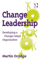 Change Leadership - Developing a Change-Adept Organization ebook by Mr Martin Orridge