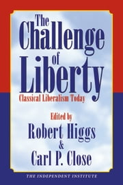 The Challenge of Liberty: Classical Liberalism Today ebook by Robert Higgs,Carl P. Close