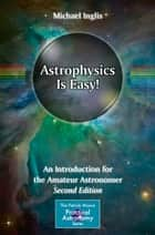 Astrophysics Is Easy! - An Introduction for the Amateur Astronomer ebook by Michael Inglis