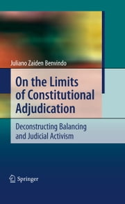 On the Limits of Constitutional Adjudication - Deconstructing Balancing and Judicial Activism ebook by Juliano Zaiden Benvindo