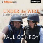 Under the Wire - Marie Colvin's Final Assignment audiobook by Paul Conroy