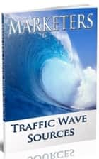 Marketers Traffic Wave Sources ebook by Jimmy Cai