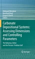 Carbonate Depositional Systems: Assessing Dimensions and Controlling Parameters - The Bahamas, Belize and the Persian/Arabian Gulf ebook by Hildegard Westphal, Bernhard Riegl, Gregor P. Eberli