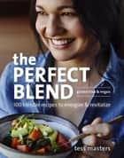 The Perfect Blend - 100 Blender Recipes to Energize and Revitalize eBook by Tess Masters