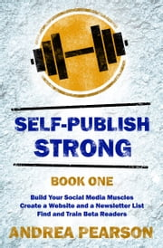 Self-Publish Strong Book One - Build Your Social Media Muscles, Create a Website and Newsletter List, and Find and Train Beta Readers ebook by Andrea Pearson