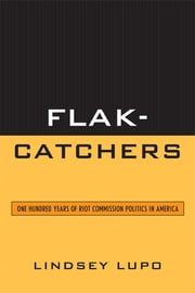 Flak-Catchers - One Hundred Years of Riot Commission Politics in America ebook by Lindsey Lupo