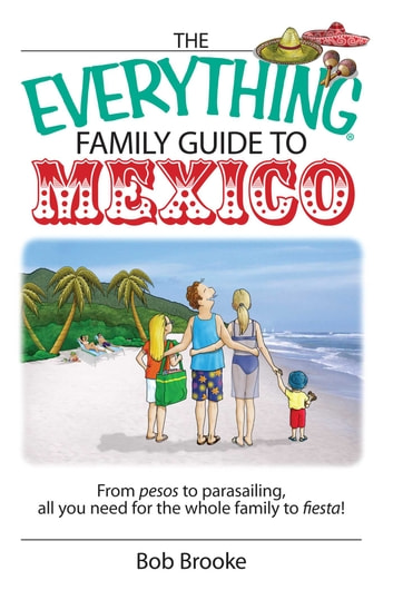 The Everything Family Guide To Mexico - From Pesos to Parasailing, All You Need for the Whole Family to Fiesta! ebook by Bob Brooke