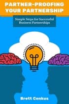 Partner-Proofing Your Partnership - Simple Steps for Successful Business Partnerships ebook by Brett Cenkus