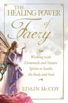 The Healing Power of Faery - Working with Elementals and Nature Spirits to Soothe the Body and Soul ebook by Edain McCoy