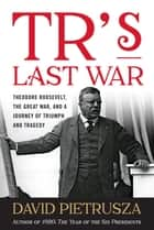 TR's Last War - Theodore Roosevelt, the Great War, and a Journey of Triumph and Tragedy ebook by David Pietrusza