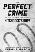 The Perfect Crime: The Real Life Crime that Inspired Hitchcock's Rope - Stranger Than Fiction, #5 ebook by