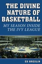 The Divine Nature of Basketball - My Season Inside the Ivy League ebook by Ed Breslin, Rick Telander