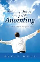 Gaining Deeper Levels of the Anointing - God's True Desire for Your Heart ebook by Kevin Hull