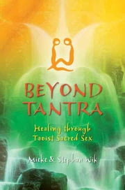 Beyond Tantra: Healing Through Taoist Sacred Sex ebook by Wik, Mieke