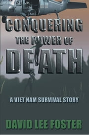 Conquering The Power Of Death - A Vietnam survival story ebook by David Lee Foster