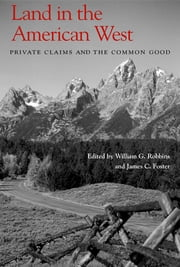 Land in the American West - Private Claims and the Common Good ebook by James C. Foster, William G. Robbins