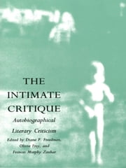 The Intimate Critique - Autobiographical Literary Criticism ebook by Diane P. Freedman,Olivia Frey,Frances  Murphy Zauhar