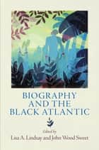 Biography and the Black Atlantic ebook by Lisa A. Lindsay,John Wood Sweet