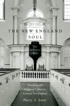 The New England Soul - Preaching and Religious Culture in Colonial New England ebook by Harry S. Stout