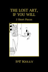The Lost Art, If You Will: 3 Short Pieces ebook by DT Kelly