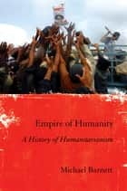 Empire of Humanity - A History of Humanitarianism ebook by Michael Barnett
