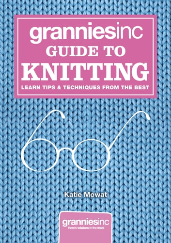 Grannies, Inc. Guide to Knitting - Learn Tips, Techniques and Patterns from the Best ebook by Katie Mowat