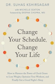 Change Your Schedule, Change Your Life - How to Harness the Power of Clock Genes to Lose Weight, Optimize Your Workout, and Finally Get a Good Night's Sleep ebook by Dr. Suhas Kshirsagar, Michelle Seaton