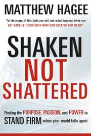 Shaken, Not Shattered - Finding the Purpose, Passion, and Power to Stand Firm When Your World Falls Apart ebook by Matthew Hagee