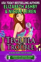 Tequila Trouble (A Danger Cove Cocktail Mystery) ebook by Elizabeth Ashby, Nicole Leiren
